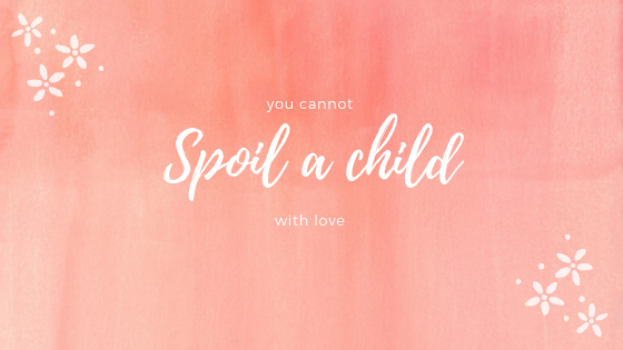 You cannot spoil a child